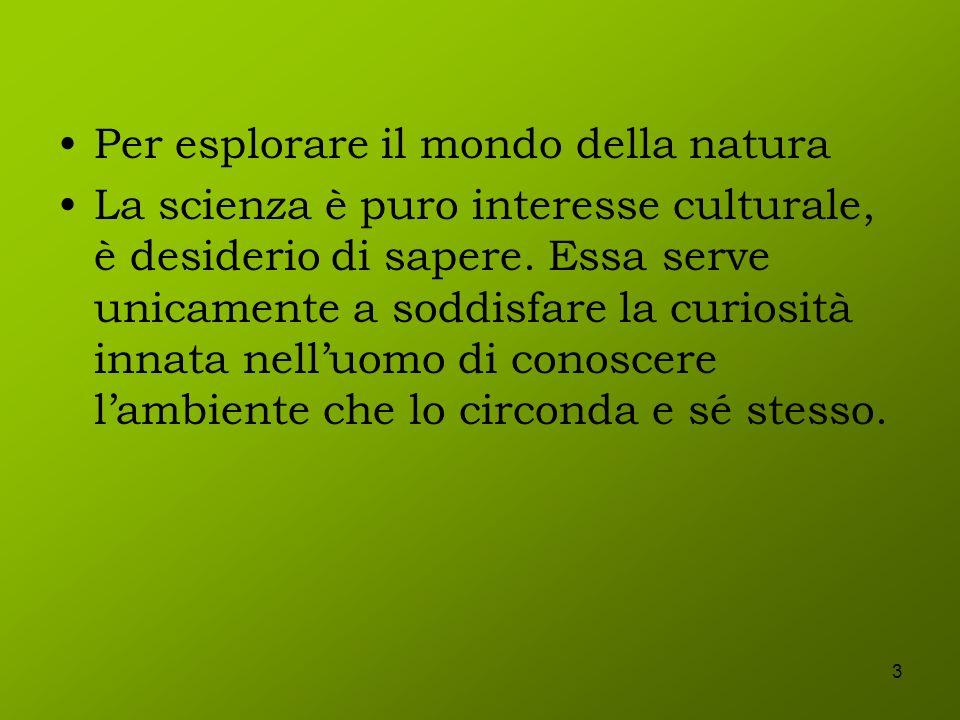 3 Per esplorare il mondo della natura La scienza è puro interesse culturale, è desiderio di sapere. Essa serve unicamente a soddisfare la curiosità in