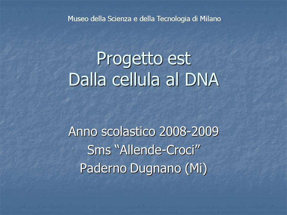 Progetto est Dalla cellula al DNA Anno scolastico 2008-2009 Sms Allende-Croci Paderno Dugnano (Mi) Museo della Scienza e della Tecnologia di Milano