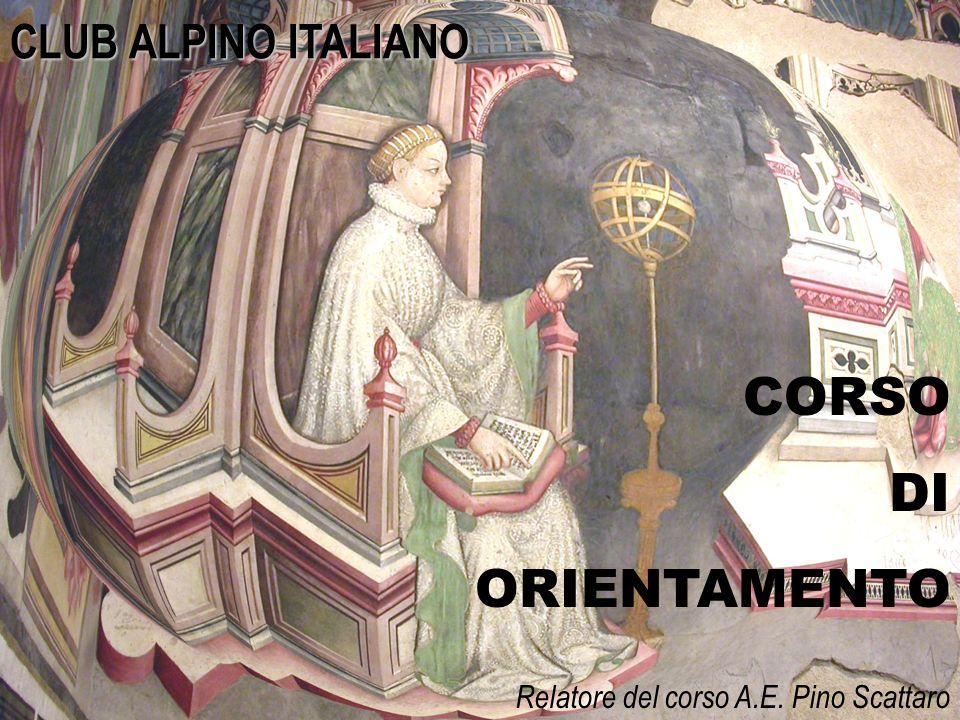 1 CORSO DI ORIENTAMENTO CLUB ALPINO ITALIANO Relatore del corso A.E. Pino Scattaro