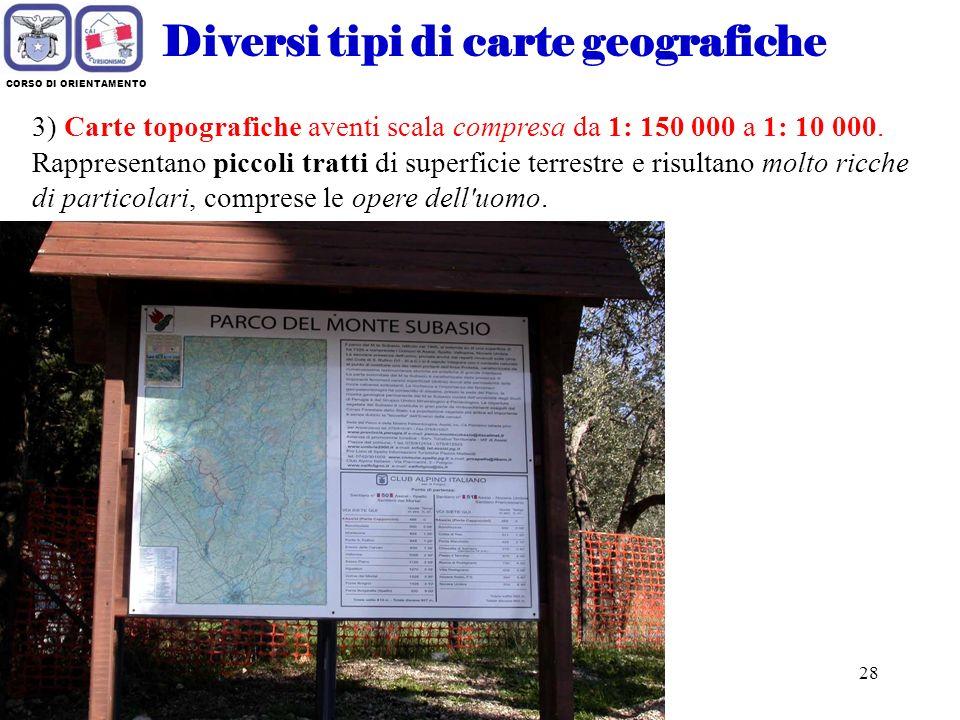 27 CORSO DI ORIENTAMENTO Diversi tipi di carte geografiche 2) Carte corografiche aventi scala compresa da 1:1.000.000 a 1:150.000. Rappresentano zone