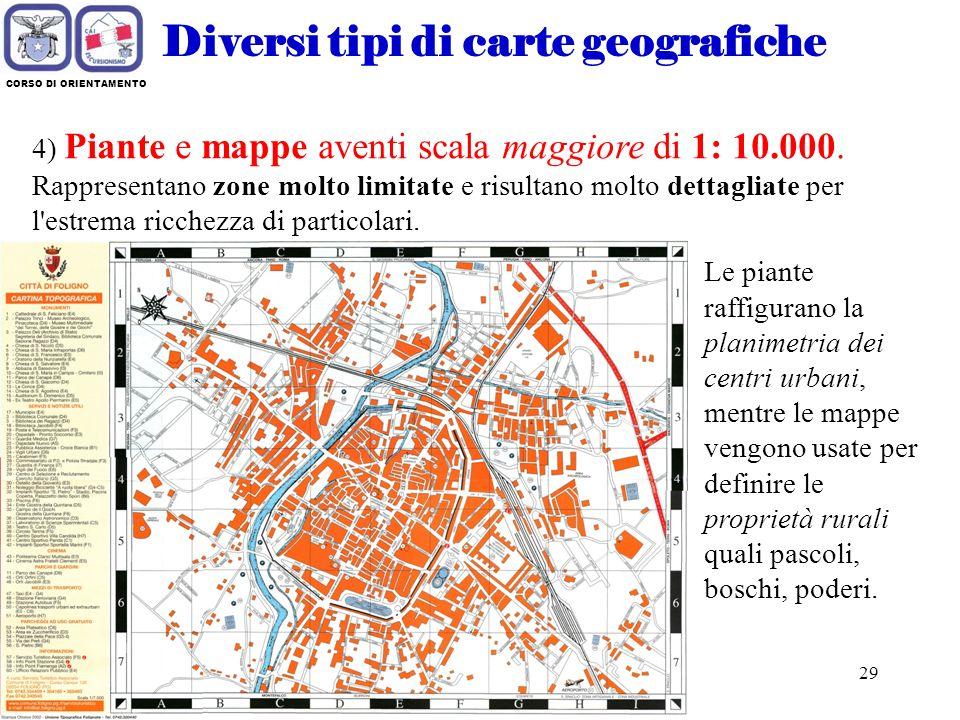 28 CORSO DI ORIENTAMENTO Diversi tipi di carte geografiche 3) Carte topografiche aventi scala compresa da 1: 150 000 a 1: 10 000. Rappresentano piccol