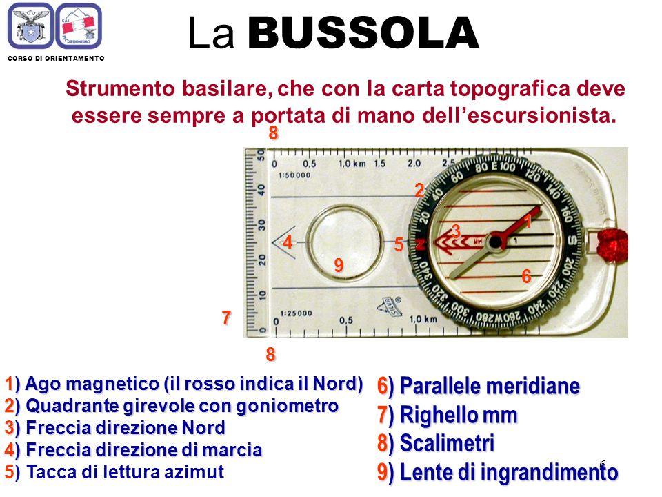 6 La BUSSOLA CORSO DI ORIENTAMENTO Strumento basilare, che con la carta topografica deve essere sempre a portata di mano dellescursionista.