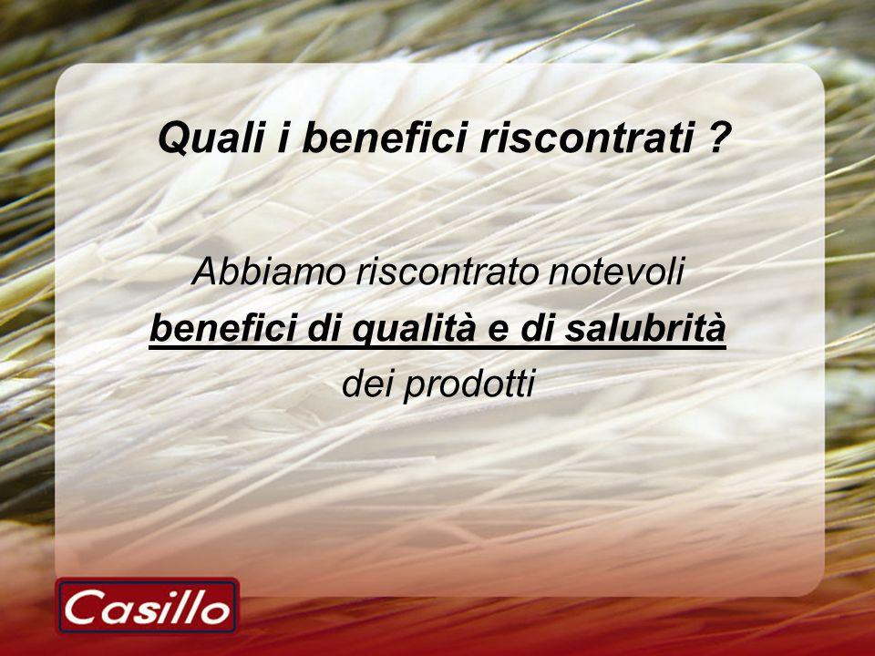 Quali i benefici riscontrati ? Abbiamo riscontrato notevoli benefici di qualità e di salubrità dei prodotti