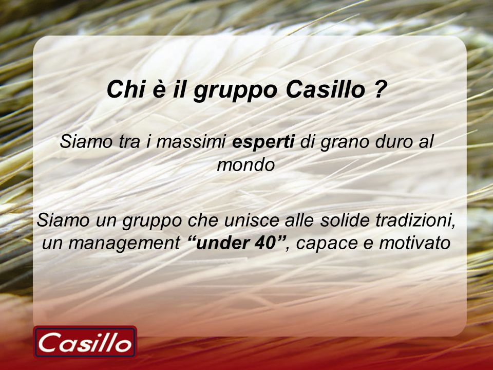 Chi è il gruppo Casillo ? Siamo tra i massimi esperti di grano duro al mondo Siamo un gruppo che unisce alle solide tradizioni, un management under 40