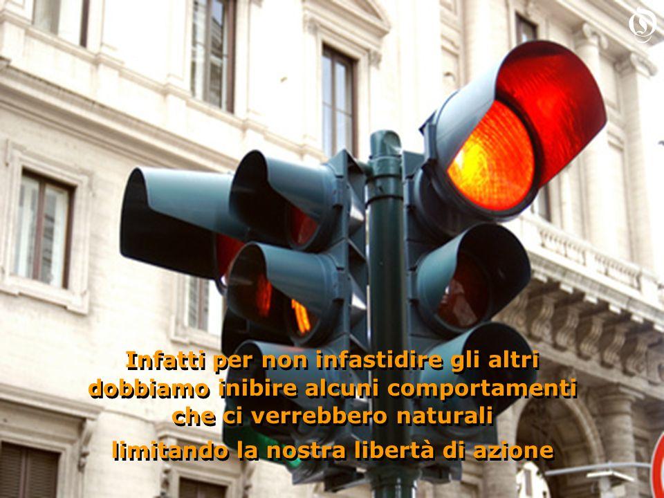 Infatti per non infastidire gli altri dobbiamo inibire alcuni comportamenti che ci verrebbero naturali limitando la nostra libertà di azione Infatti p
