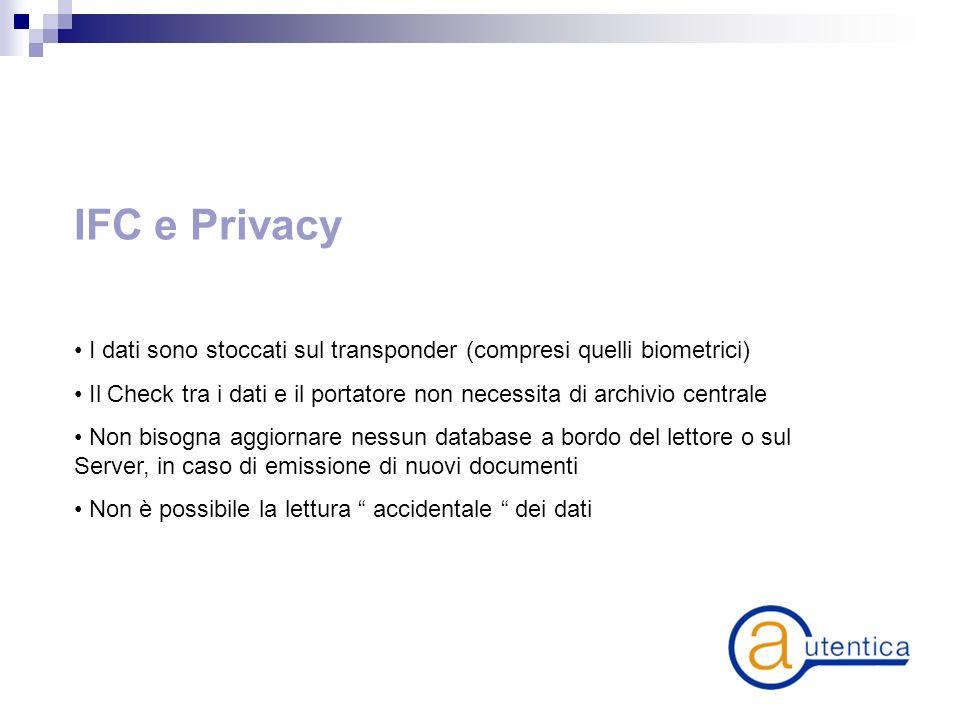 IFC e Privacy I dati sono stoccati sul transponder (compresi quelli biometrici) Il Check tra i dati e il portatore non necessita di archivio centrale Non bisogna aggiornare nessun database a bordo del lettore o sul Server, in caso di emissione di nuovi documenti Non è possibile la lettura accidentale dei dati