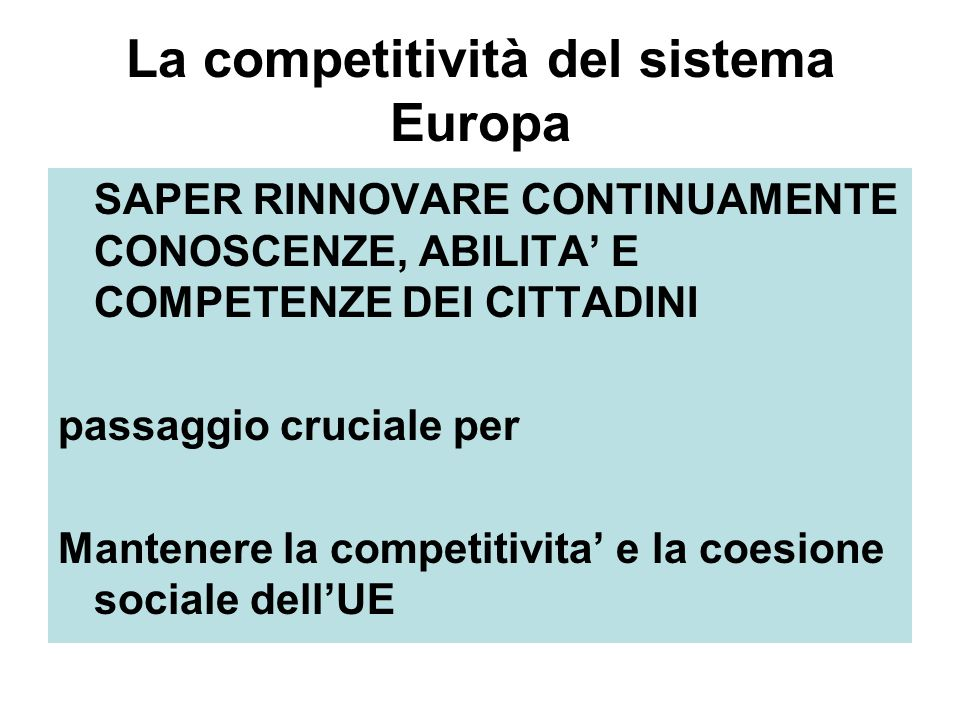 La competitività del sistema Europa SAPER RINNOVARE CONTINUAMENTE CONOSCENZE, ABILITA E COMPETENZE DEI CITTADINI passaggio cruciale per Mantenere la competitivita e la coesione sociale dellUE