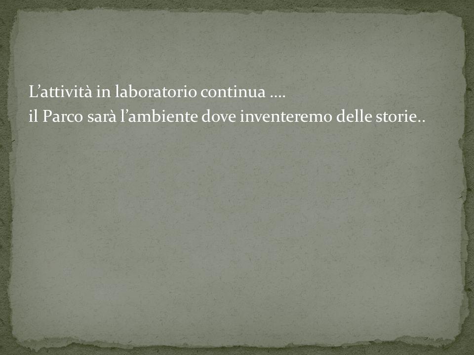 Lattività in laboratorio continua …. il Parco sarà lambiente dove inventeremo delle storie..