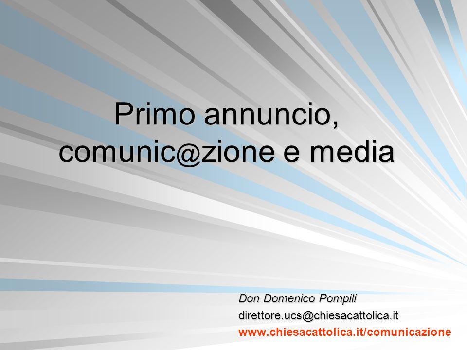 Primo annuncio, comunic @ zione e media Don Domenico Pompili direttore.ucs@chiesacattolica.it www.chiesacattolica.it/comunicazione