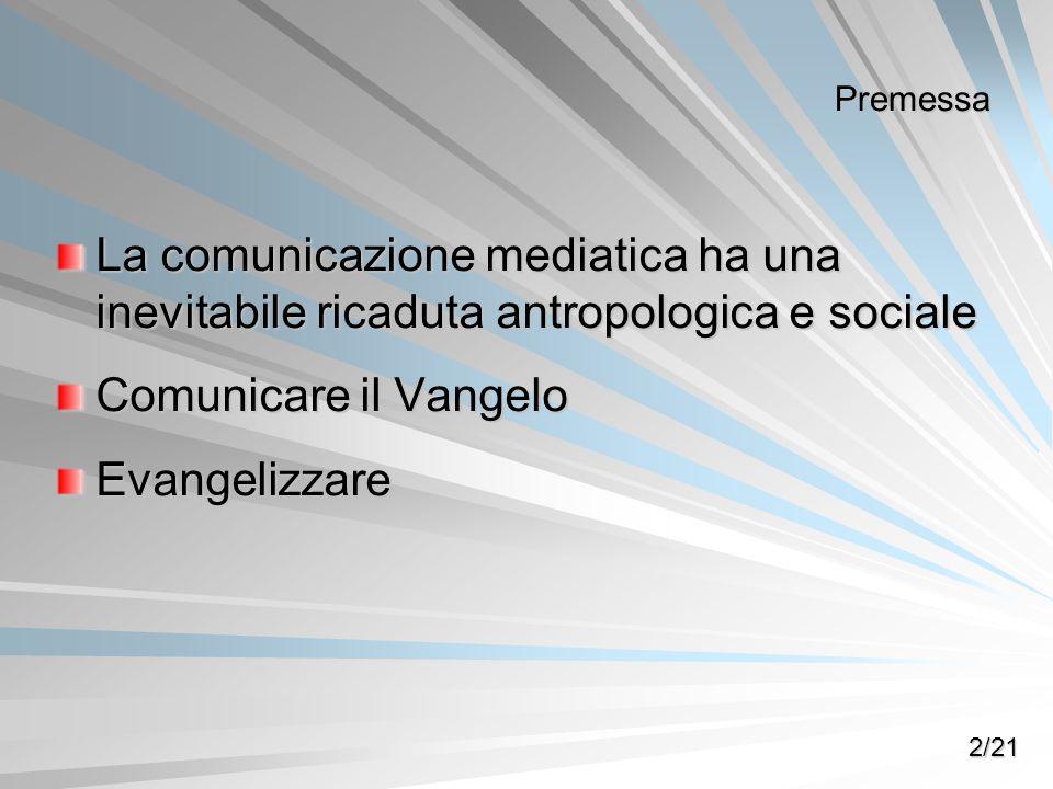 Premessa La comunicazione mediatica ha una inevitabile ricaduta antropologica e sociale Comunicare il Vangelo Evangelizzare 2/21