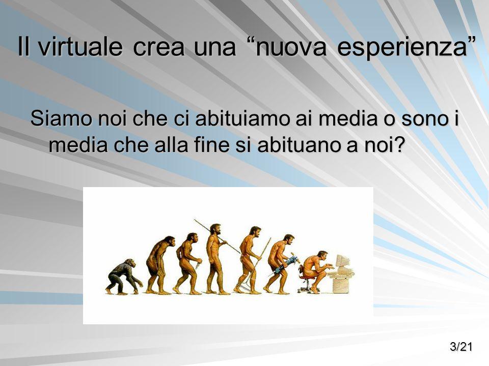 Il virtuale crea una nuova esperienza Siamo noi che ci abituiamo ai media o sono i media che alla fine si abituano a noi? 3/21