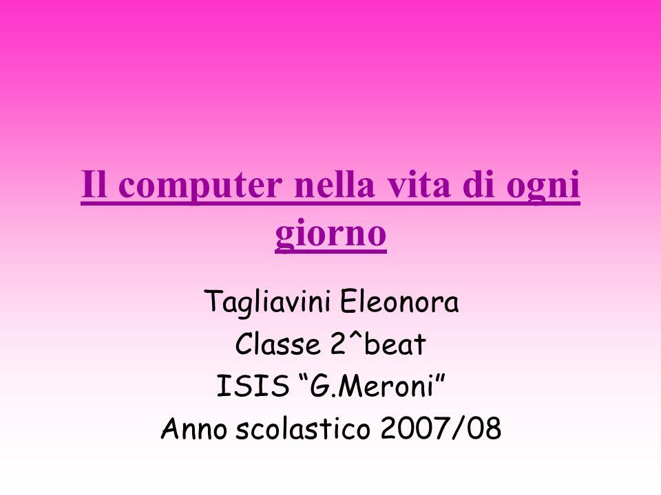 Il computer nella vita di ogni giorno Tagliavini Eleonora Classe 2^beat ISIS G.Meroni Anno scolastico 2007/08
