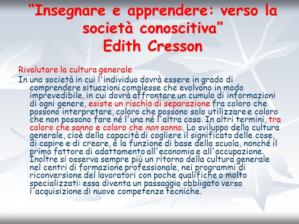 Insegnare e apprendere: verso la società conoscitiva Edith Cresson Rivalutare la cultura generale In una società in cui l'individuo dovrà essere in gr