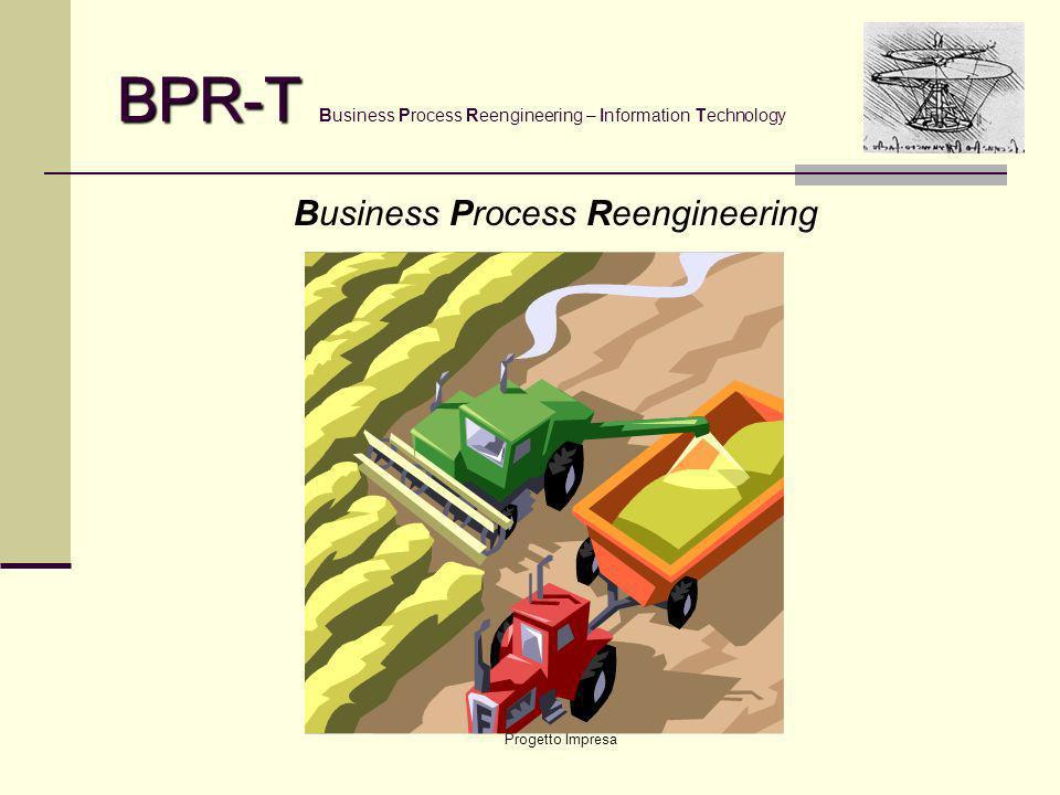 Progetto Impresa BPR-T BPR-T Business Process Reengineering – Information Technology Business Process Reengineering … ovvero …