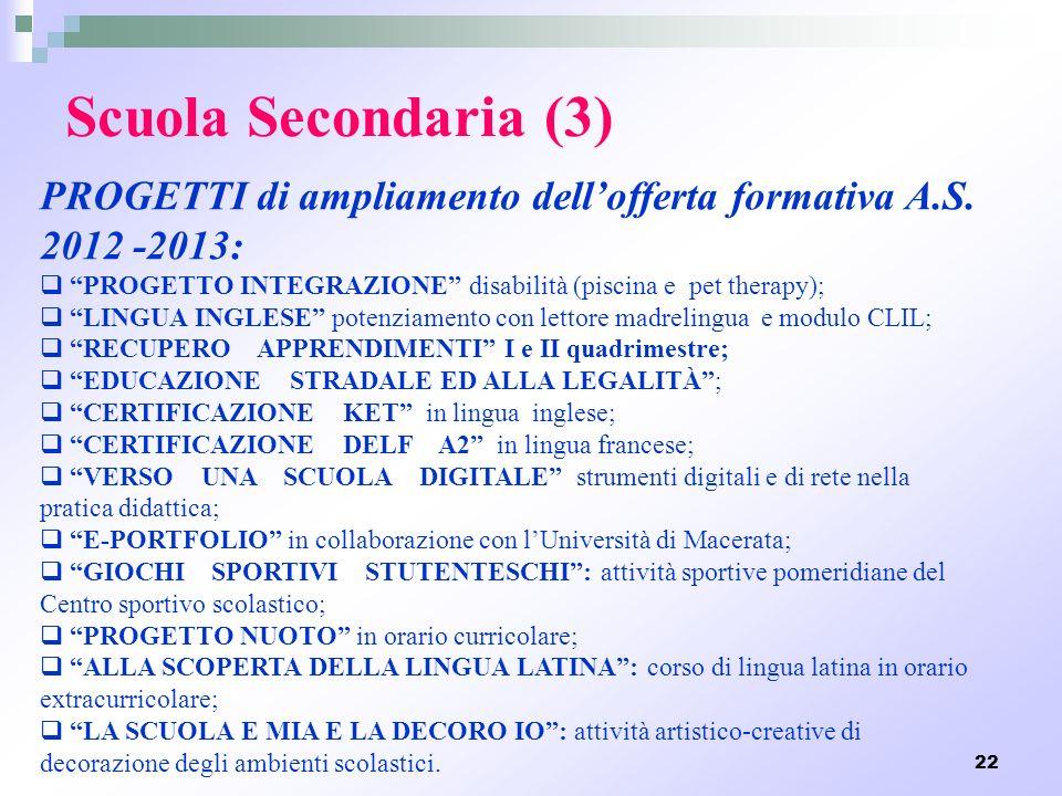 22 Scuola Secondaria (3) PROGETTI di ampliamento dellofferta formativa A.S. 2012 -2013: PROGETTO INTEGRAZIONE disabilità (piscina e pet therapy); LING