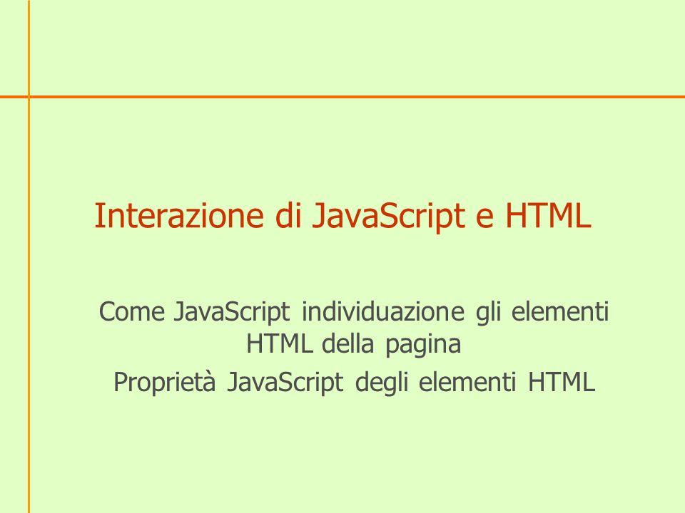 Interazione di JavaScript e HTML Come JavaScript individuazione gli elementi HTML della pagina Proprietà JavaScript degli elementi HTML