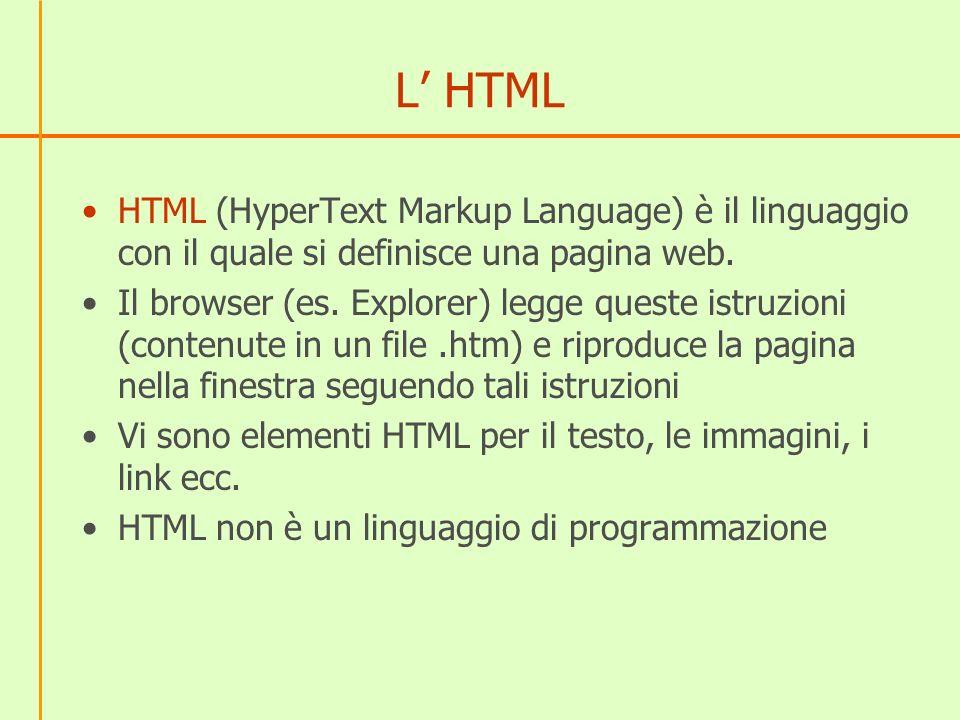 L HTML HTML (HyperText Markup Language) è il linguaggio con il quale si definisce una pagina web. Il browser (es. Explorer) legge queste istruzioni (c