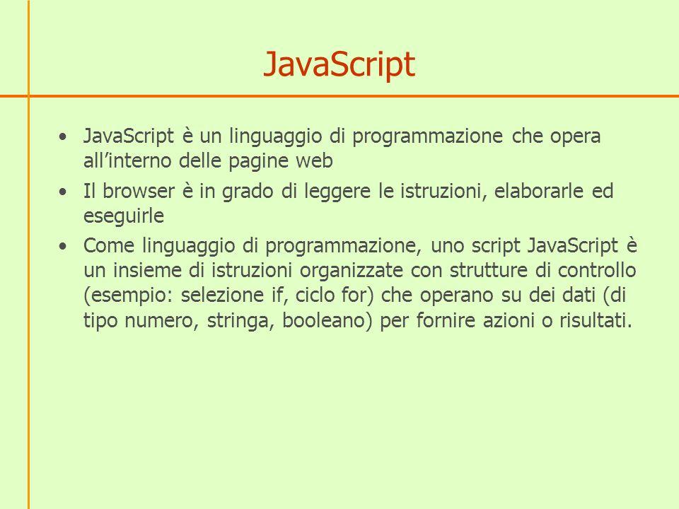 JavaScript JavaScript è un linguaggio di programmazione che opera allinterno delle pagine web Il browser è in grado di leggere le istruzioni, elaborar