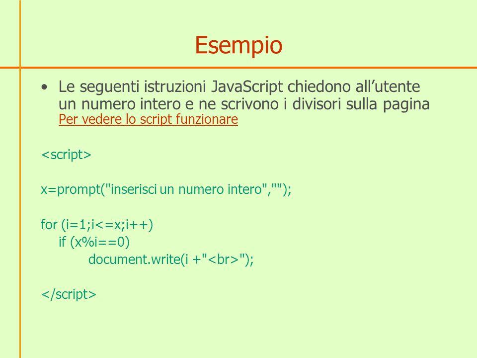 Interazione JavaScript - HTML JavaScript è stato creato per permettere ad un linguaggio di programmazione di interagire sugli elementi della pagina HTML JavaScript può accedere a tutte le proprietà di un elemento (posizione, dimensione, colore, ecc.) e modificarle dinamicamente, reagendo anche a eventi che lutente produce con il mouse sulla pagina HTML, JavaScript, Stylesheets (CSS) e DOM (Document Object Model - Modello del Documento a Oggetti) formano una tecnologia che va sotto il nome di DHTML (HTML dinamico)