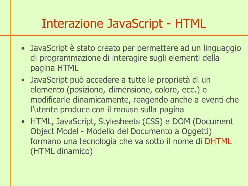 Come JS individua un elemento HTML NellHTML identifichiamo un elemento attribuendogli un identificatore (un nome) mediante lattributo ID Ad esempio, nellHTML inseriamo una immagine Nello script JavaScript utilizziamo la funzione document.getElementById( identificatore ); per ottenere un riferimento allelemento HTML della pagina che ha ID lidentificatore scritto tra le parentesi Nellesempio x=document.getElementById( myimg ); Da questa istruzione in poi, per JavaScript la variabile x rappresenta limmagine e quindi siamo in grado di combiare con le istruzioni le sue proprietà.