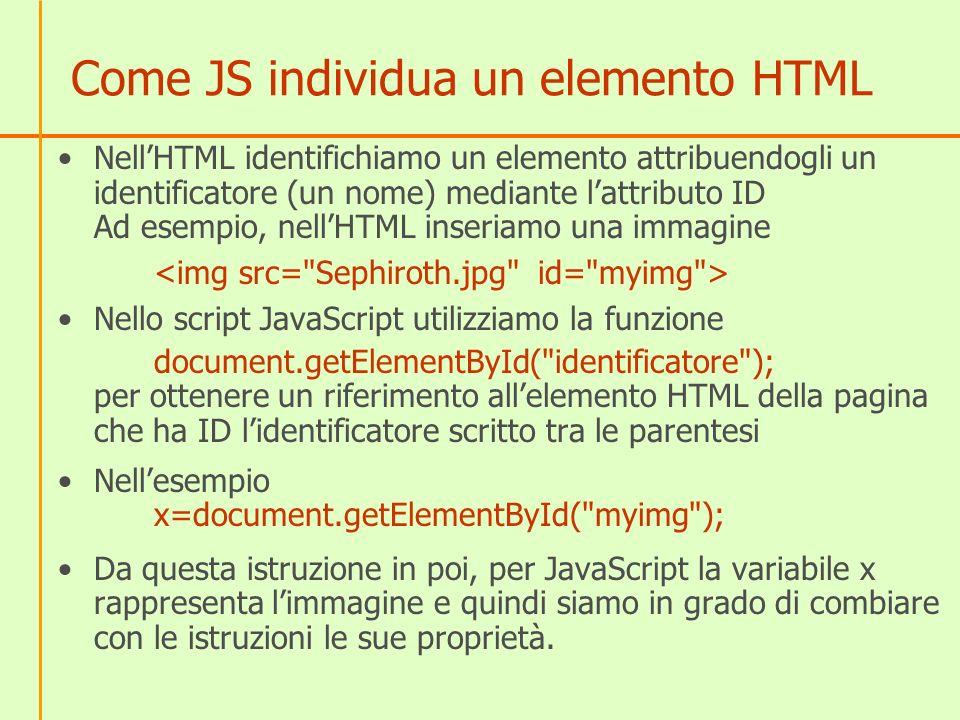 Come JavaScript accede alle proprietà di un elemento HTML Una volta individuato lelemento con la funzione getElementById JavaScripot accede alle proprietà dellelemento con la sintassi x.nomeproprietà x.style.nomeproprietà(se è una proprietà CSS) dove x è il riferimento allelemento Esempio (comunica le dimensioni delle immagini) x=document.getElementById( myimg ); alert(x.width); alert(x.height);
