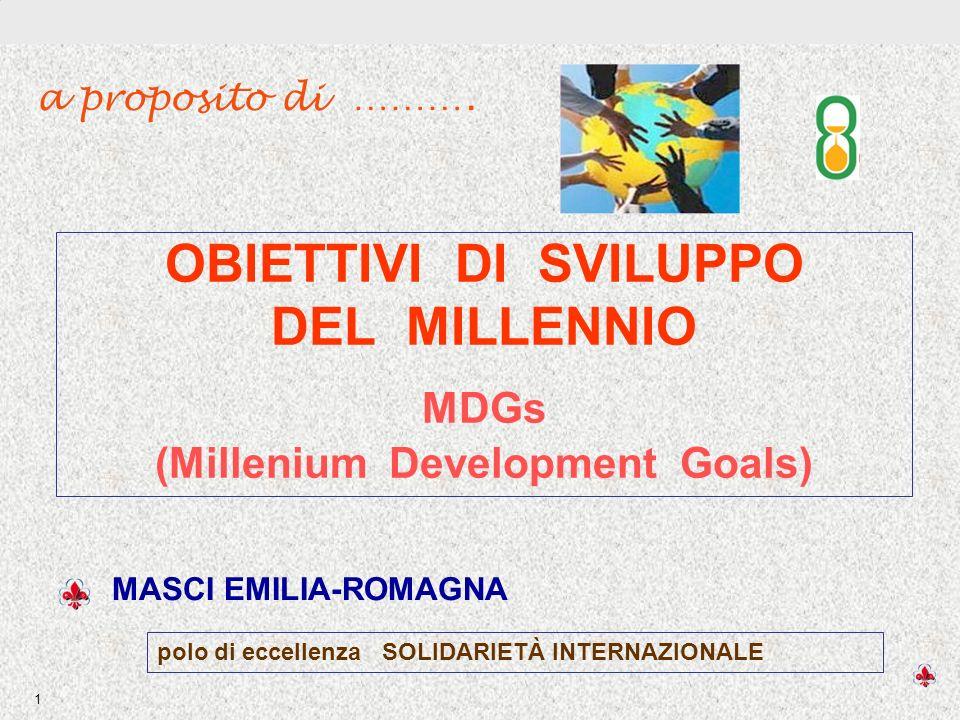 OBIETTIVI DI SVILUPPO DEL MILLENNIO 1 OBIETTIVI DI SVILUPPO DEL MILLENNIO MDGs (Millenium Development Goals) MASCI EMILIA-ROMAGNA polo di eccellenza SOLIDARIETÀ INTERNAZIONALE a proposito di ……….