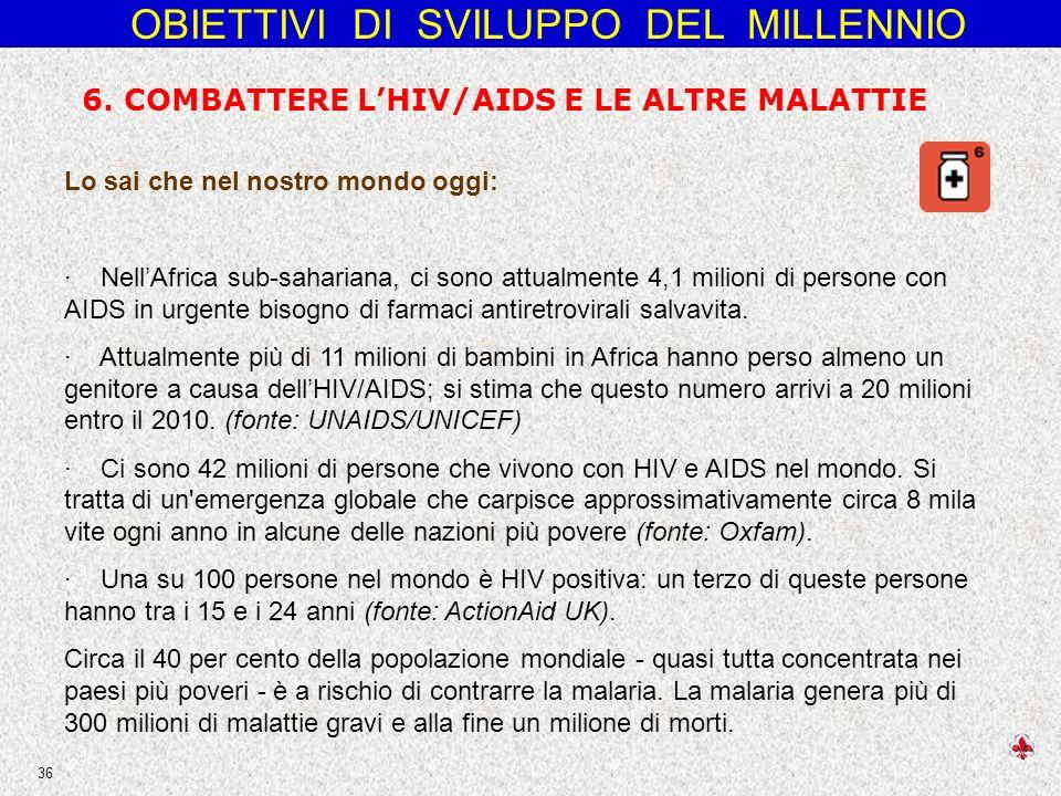 OBIETTIVI DI SVILUPPO DEL MILLENNIO 36 Lo sai che nel nostro mondo oggi: · NellAfrica sub-sahariana, ci sono attualmente 4,1 milioni di persone con AIDS in urgente bisogno di farmaci antiretrovirali salvavita.