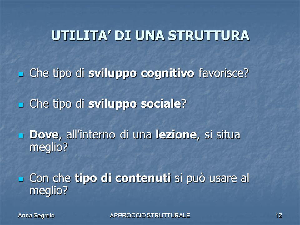 Anna SegretoAPPROCCIO STRUTTURALE12 UTILITA DI UNA STRUTTURA Che tipo di sviluppo cognitivo favorisce? Che tipo di sviluppo cognitivo favorisce? Che t