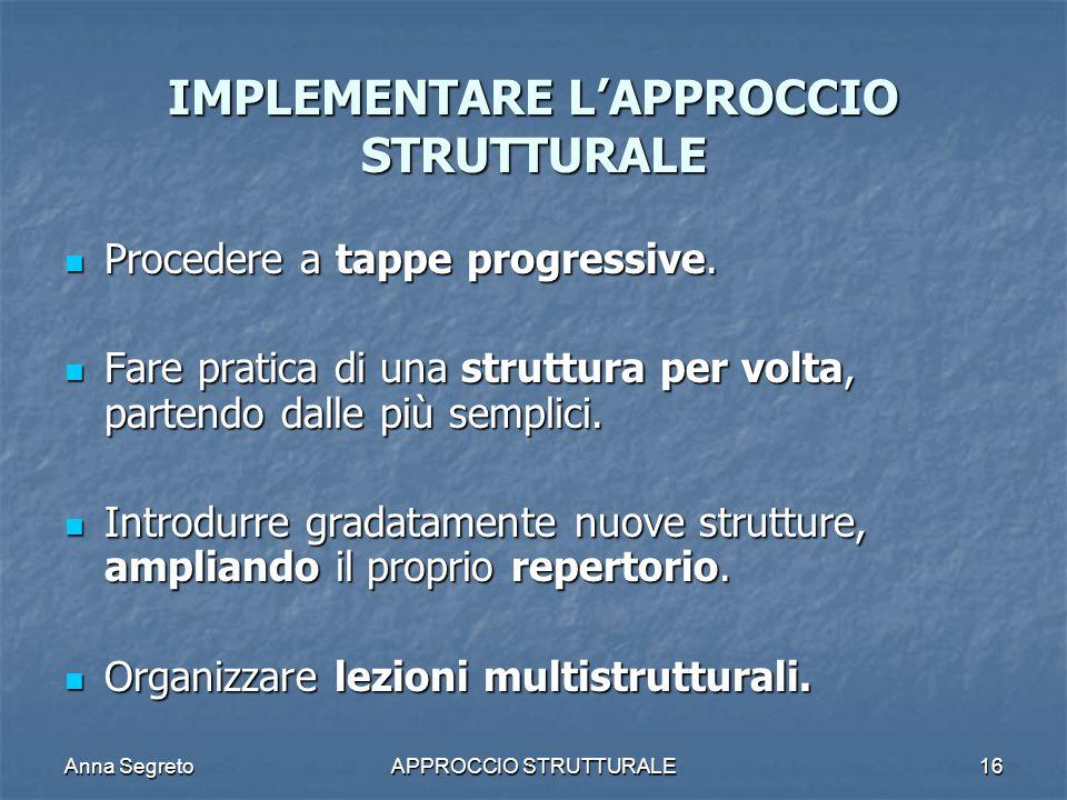 Anna SegretoAPPROCCIO STRUTTURALE16 IMPLEMENTARE LAPPROCCIO STRUTTURALE Procedere a tappe progressive. Procedere a tappe progressive. Fare pratica di