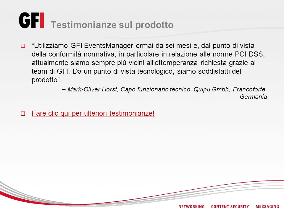 Testimonianze sul prodotto Utilizziamo GFI EventsManager ormai da sei mesi e, dal punto di vista della conformità normativa, in particolare in relazione alle norme PCI DSS, attualmente siamo sempre più vicini allottemperanza richiesta grazie al team di GFI.