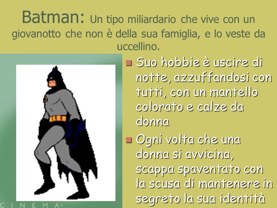 Batman: Un tipo miliardario che vive con un giovanotto che non è della sua famiglia, e lo veste da uccellino. Suo hobbie è uscire di notte, azzuffando