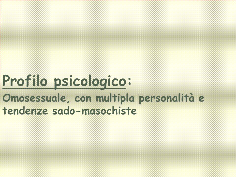 Profilo psicologico: Omosessuale, con multipla personalità e tendenze sado-masochiste
