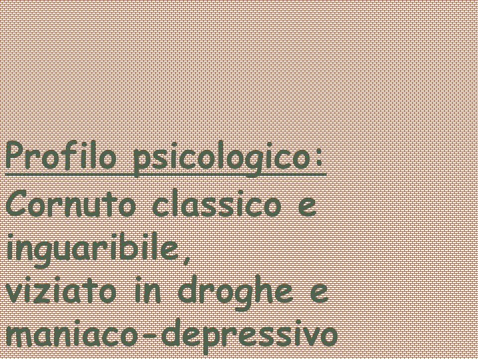 Profilo psicologico: Cornuto classico e inguaribile, viziato in droghe e maniaco-depressivo