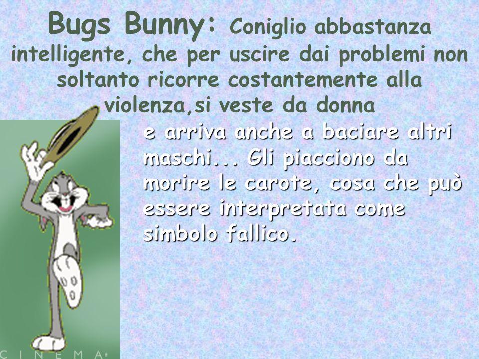 Bugs Bunny: Coniglio abbastanza intelligente, che per uscire dai problemi non soltanto ricorre costantemente alla violenza,si veste da donna e arriva