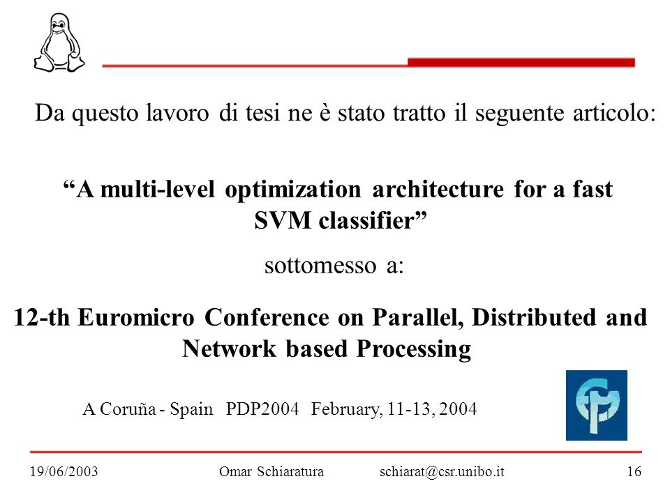 A multi-level optimization architecture for a fast SVM classifier Omar Schiaraturaschiarat@csr.unibo.it19/06/200316 12-th Euromicro Conference on Parallel, Distributed and Network based Processing sottomesso a: A Coruña - Spain PDP2004 February, 11-13, 2004 Da questo lavoro di tesi ne è stato tratto il seguente articolo: