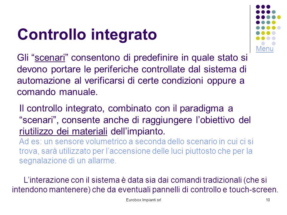 Eurobox Impianti srl10 Controllo integrato Gli scenari consentono di predefinire in quale stato si devono portare le periferiche controllate dal sistema di automazione al verificarsi di certe condizioni oppure a comando manuale.