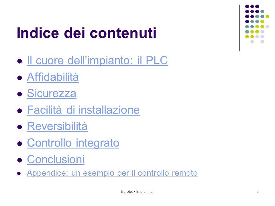 Eurobox Impianti srl2 Indice dei contenuti Il cuore dellimpianto: il PLC Affidabilità Sicurezza Facilità di installazione Reversibilità Controllo integrato Conclusioni Appendice: un esempio per il controllo remoto