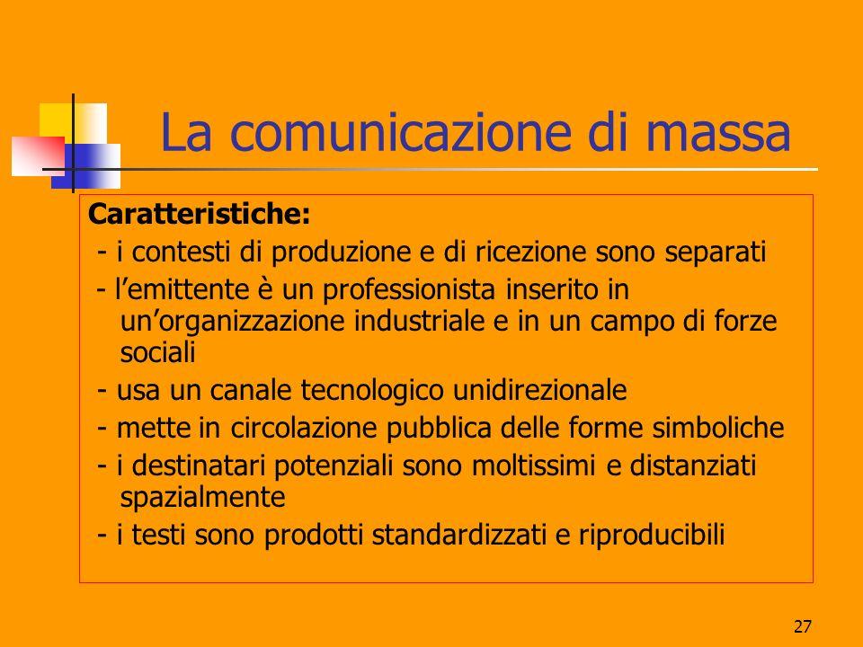 27 La comunicazione di massa Caratteristiche: - i contesti di produzione e di ricezione sono separati - lemittente è un professionista inserito in uno
