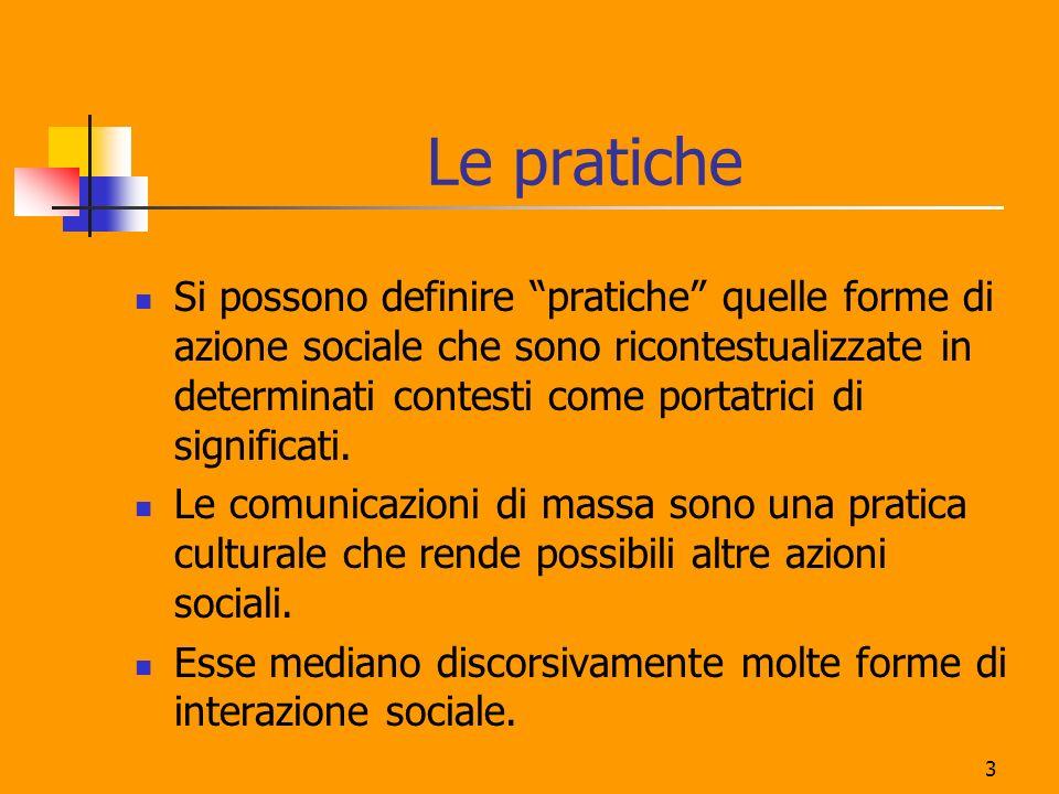 3 Le pratiche Si possono definire pratiche quelle forme di azione sociale che sono ricontestualizzate in determinati contesti come portatrici di signi