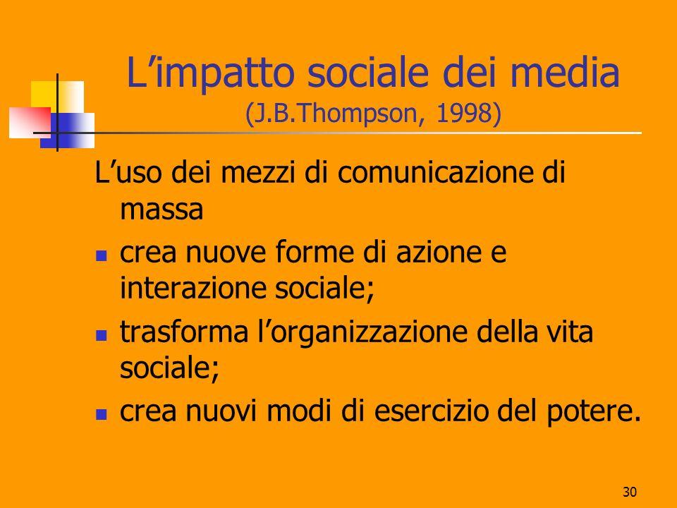30 Limpatto sociale dei media (J.B.Thompson, 1998) Luso dei mezzi di comunicazione di massa crea nuove forme di azione e interazione sociale; trasforma lorganizzazione della vita sociale; crea nuovi modi di esercizio del potere.