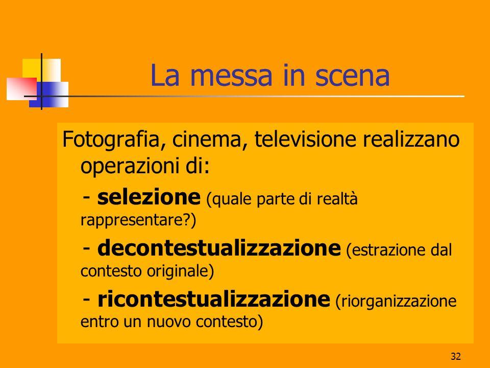 32 La messa in scena Fotografia, cinema, televisione realizzano operazioni di: - selezione (quale parte di realtà rappresentare?) - decontestualizzazione (estrazione dal contesto originale) - ricontestualizzazione (riorganizzazione entro un nuovo contesto)
