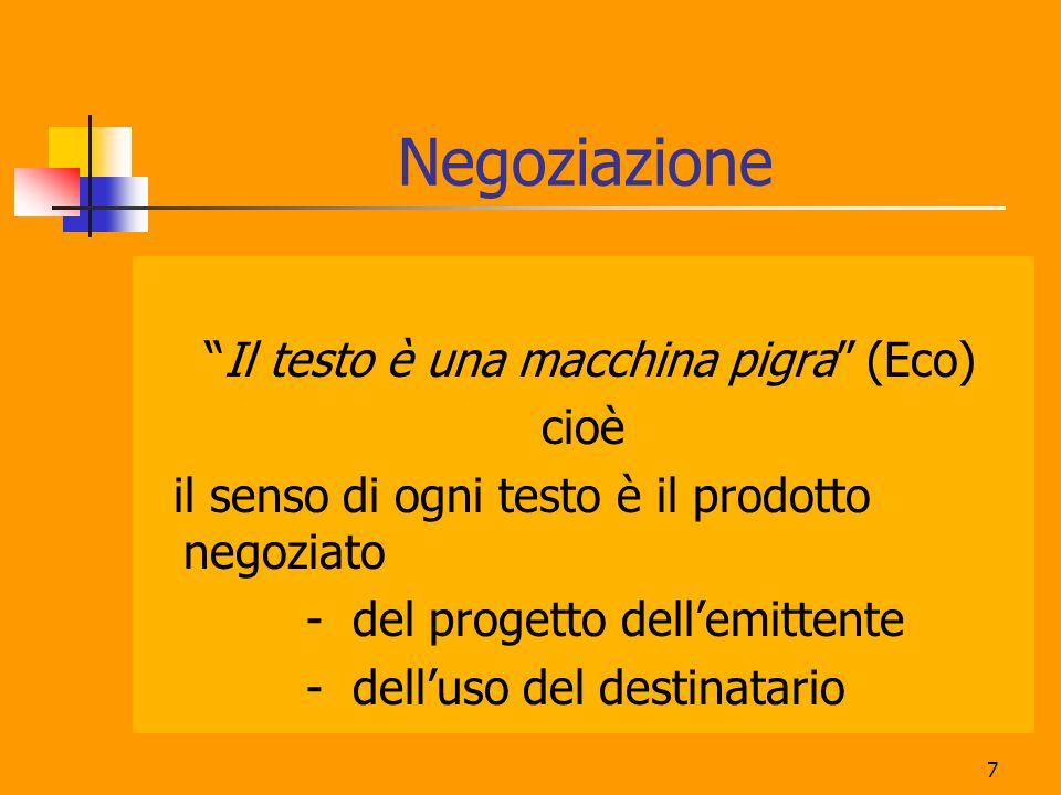 7 Negoziazione Il testo è una macchina pigra (Eco) cioè il senso di ogni testo è il prodotto negoziato - del progetto dellemittente - delluso del dest