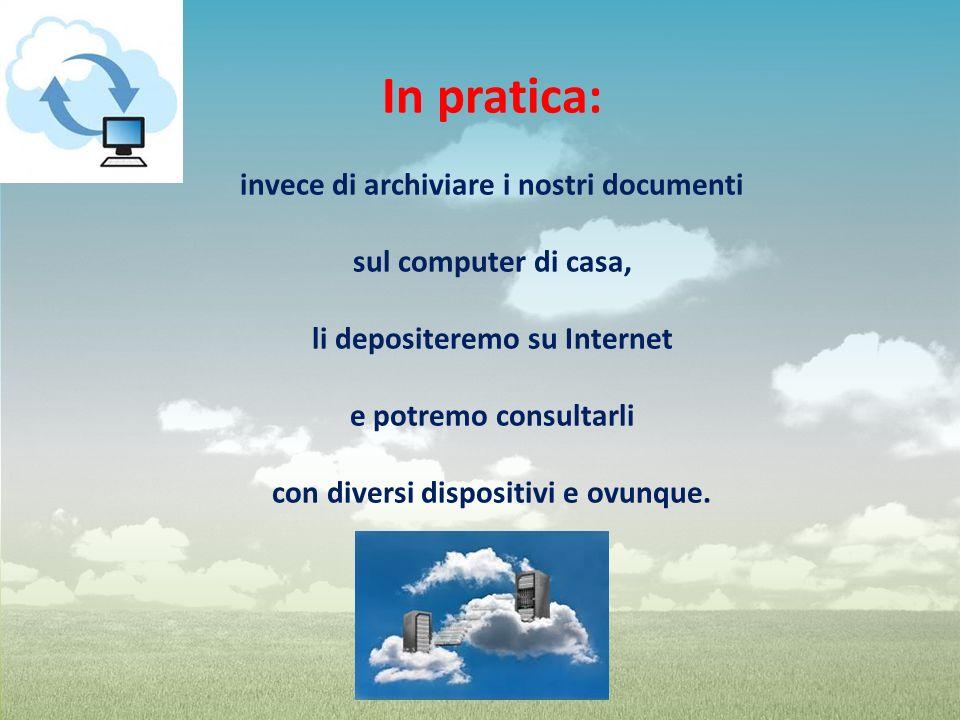In pratica: invece di archiviare i nostri documenti sul computer di casa, li depositeremo su Internet e potremo consultarli con diversi dispositivi e