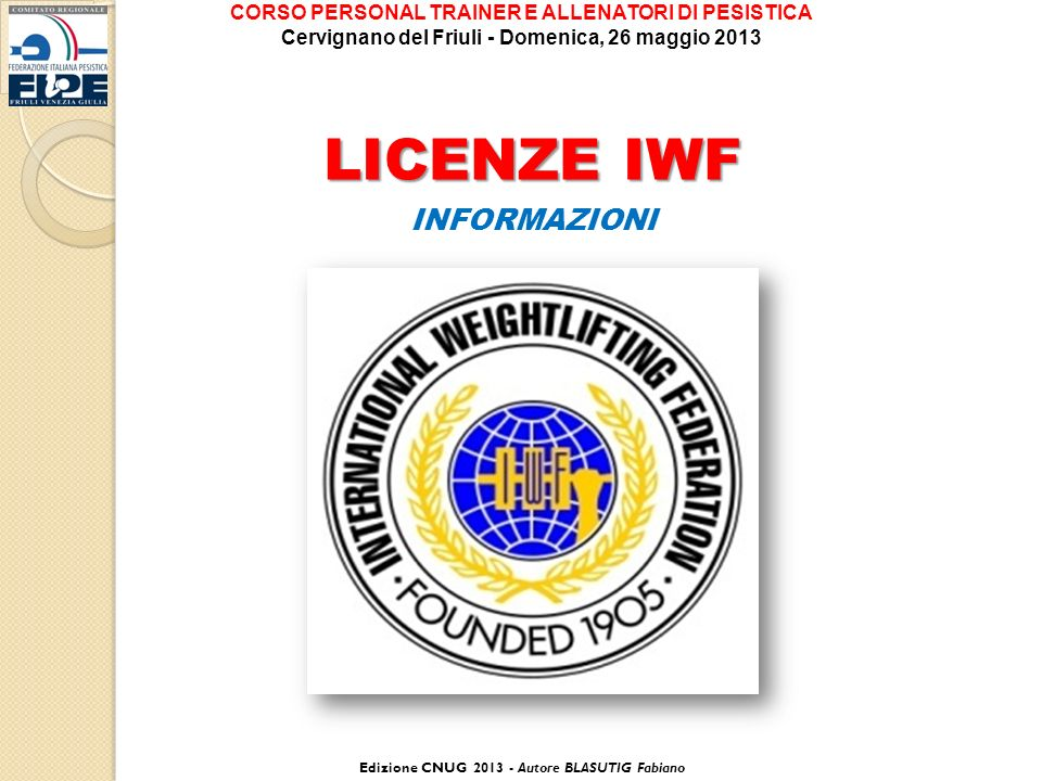 LICENZE IWF INFORMAZIONI Edizione CNUG 2013 - Autore BLASUTIG Fabiano CORSO PERSONAL TRAINER E ALLENATORI DI PESISTICA Cervignano del Friuli - Domenica, 26 maggio 2013