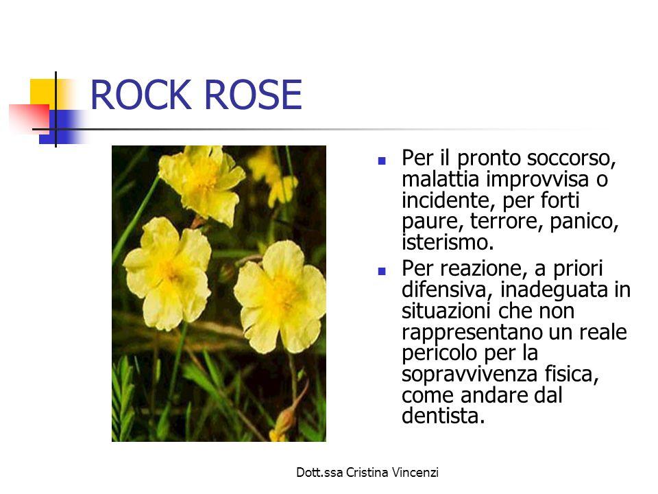 Dott.ssa Cristina Vincenzi ROCK ROSE Per il pronto soccorso, malattia improvvisa o incidente, per forti paure, terrore, panico, isterismo. Per reazion