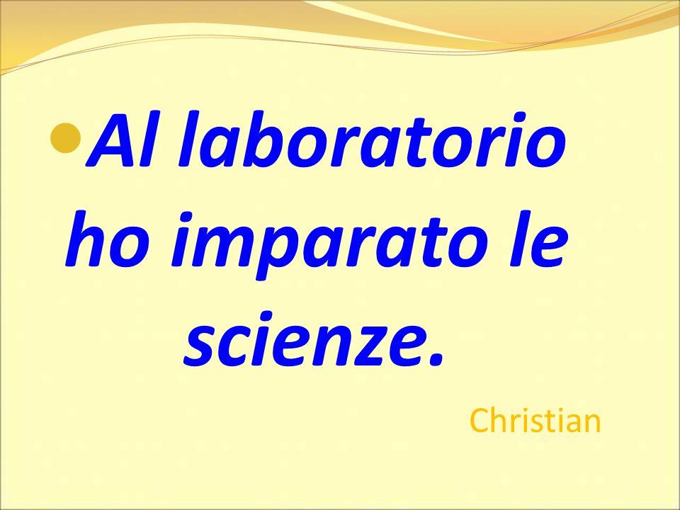 Al laboratorio ho imparato le scienze. Christian Giovanni