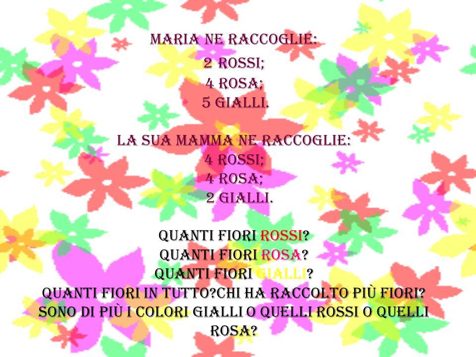 MARIA NE RACCOGLIE: 2 ROSSI; 4 ROSA; 5 GIALLI. LA SUA MAMMA NE RACCOGLIE: 4 ROSSI; 4 ROSA; 2 GIALLI. Quanti fiori rossi? Quanti fiori rosa? Quanti fio