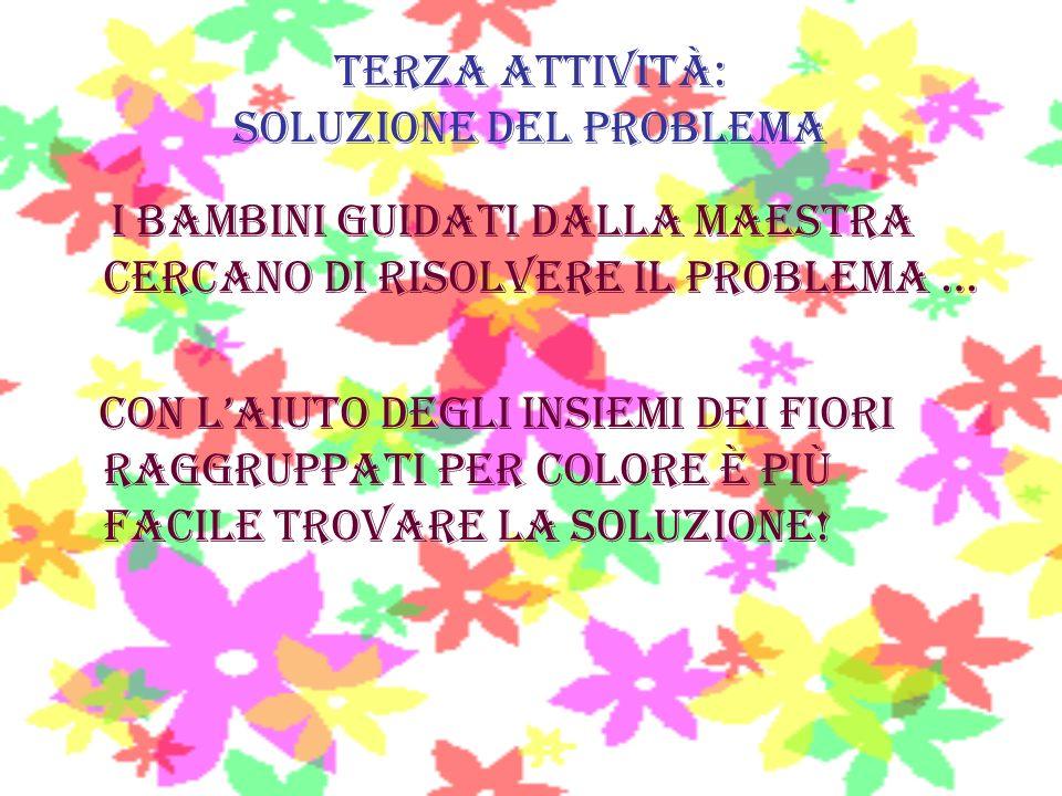 Terza attività: soluzione del problema I bambini guidati dalla maestra cercano di risolvere il problema … Con laiuto degli insiemi dei fiori raggruppa