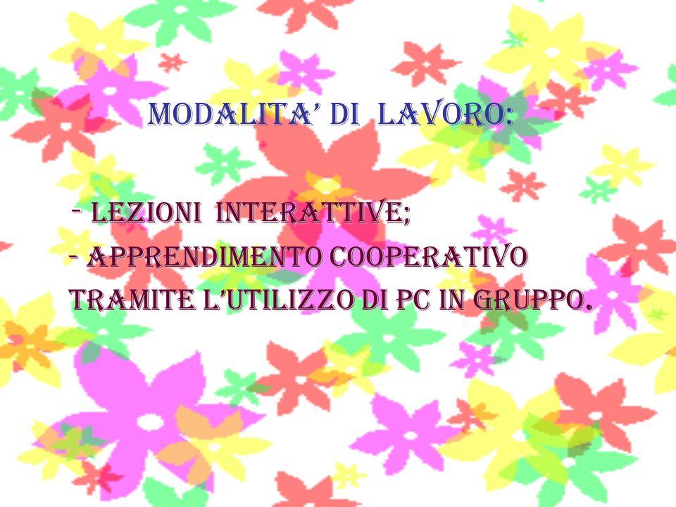 MODALITA DI LAVORO: Lezioni interattive; - Lezioni interattive; - apprendimento cooperativo - apprendimento cooperativo tramite lutilizzo di pc in gru