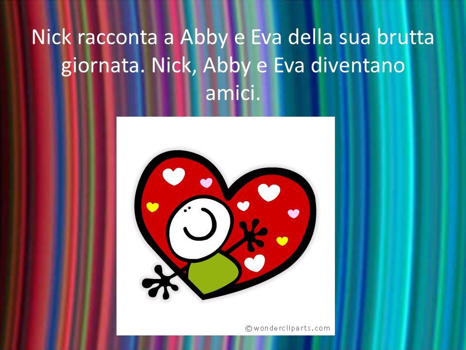 Nick racconta a Abby e Eva della sua brutta giornata. Nick, Abby e Eva diventano amici.
